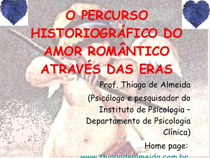 O PERCURSO HISTORIOGRÁFICO DO AMOR ROMÂNTICO ATRAVÉS DAS ERAS Prof. Thiago de Almeida (Psicólogo e pesquisador do Institut...