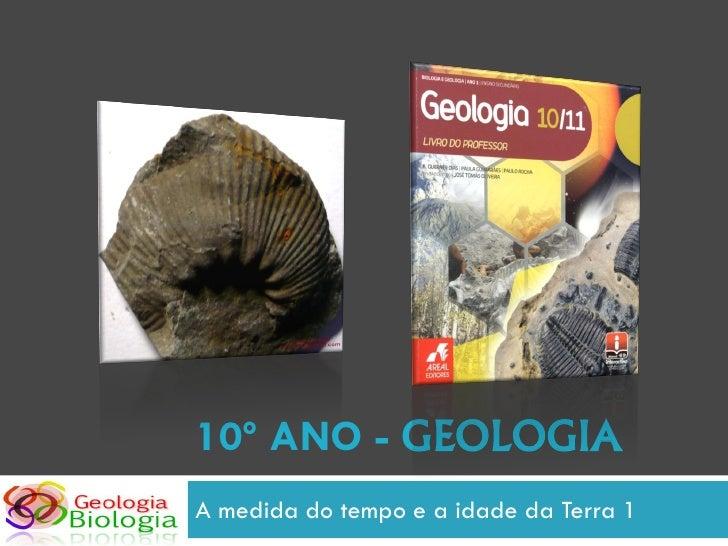 10º ANO - GEOLOGIA A medida do tempo e a idade da Terra 1