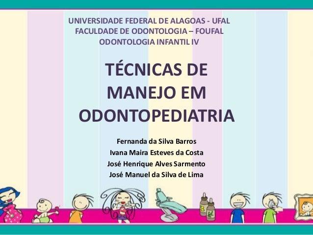 UNIVERSIDADE FEDERAL DE ALAGOAS - UFAL  FACULDADE DE ODONTOLOGIA – FOUFAL  ODONTOLOGIA INFANTIL IV  TÉCNICAS DE  MANEJO EM...