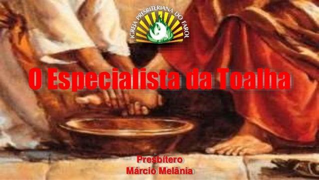 O Especialista da Toalha  Presbítero  Márcio Melânia
