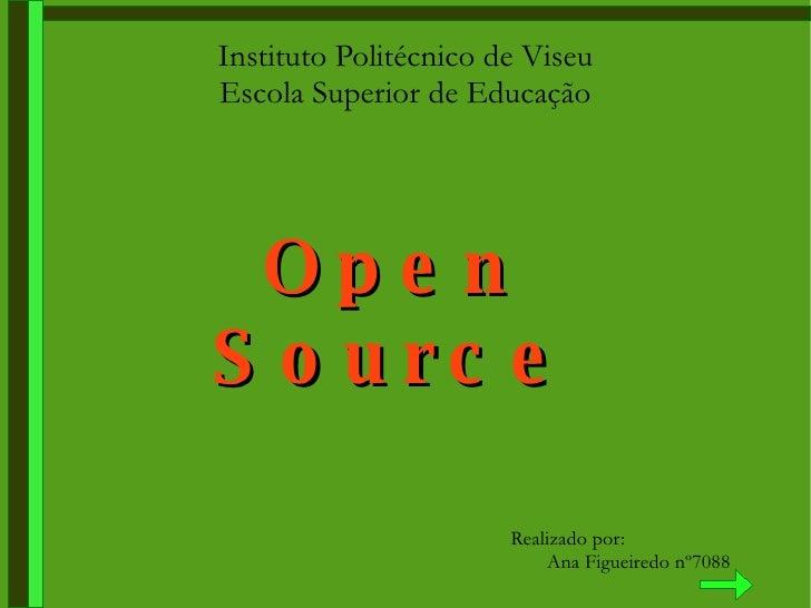 Instituto Politécnico de Viseu Escola Superior de Educação Open Source Realizado por: Ana Figueiredo nº7088