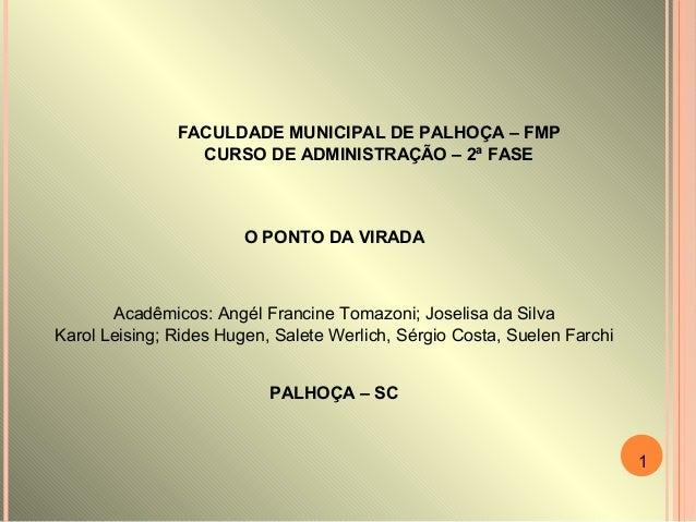 FACULDADE MUNICIPAL DE PALHOÇA – FMP CURSO DE ADMINISTRAÇÃO – 2ª FASE O PONTO DA VIRADA Acadêmicos: Angél Francine Tomazon...