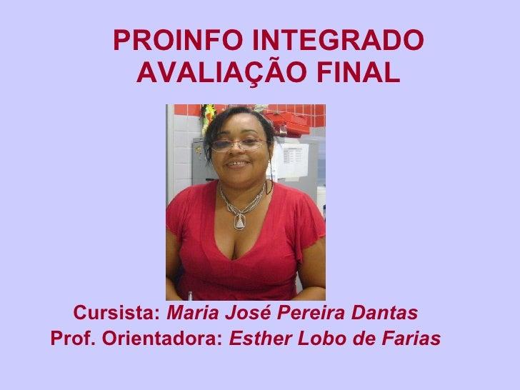PROINFO INTEGRADO AVALIAÇÃO FINAL Cursista:  Maria José Pereira Dantas Prof. Orientadora:  Esther Lobo de Farias
