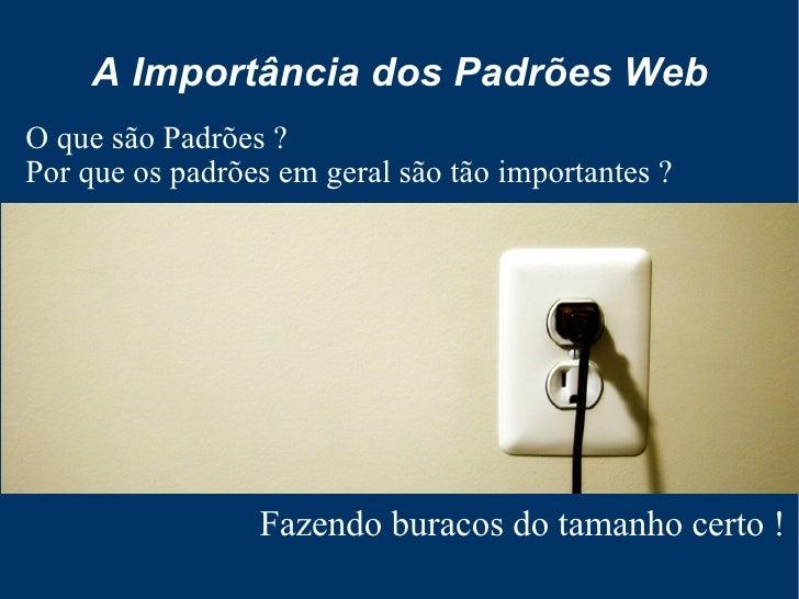 A Importância dos Padrões Web O que são Padrões ? Por que os padrões em geral são tão importantes ?                      F...