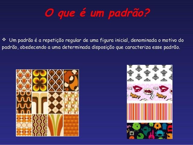 O que é um padrão? Um padrão é a repetição regular de uma figura inicial, denominada o motivo dopadrão, obedecendo a uma ...