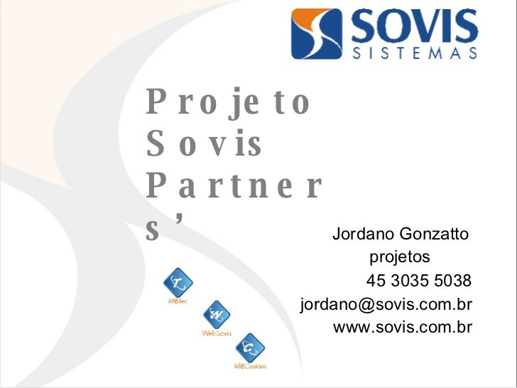 Projeto  Sovis Partners' Jordano Gonzatto projetos  45 3035 5038 [email_address] www.sovis.com.br