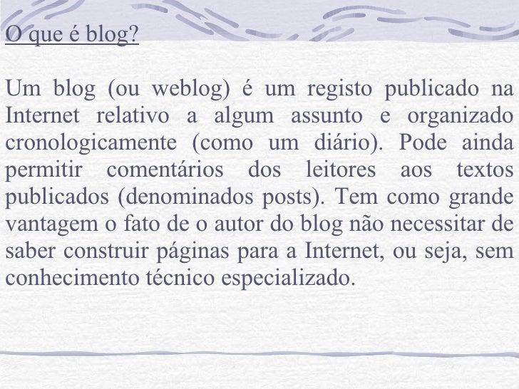 O que é blog? Um blog (ou weblog) é um registo publicado na Internet relativo a algum assunto e organizado cronologicament...