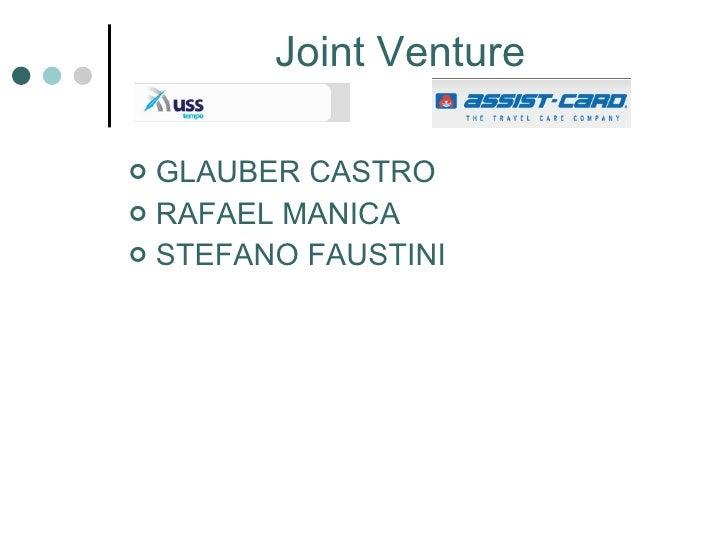Joint Venture <ul><li>GLAUBER CASTRO </li></ul><ul><li>RAFAEL MANICA </li></ul><ul><li>STEFANO FAUSTINI </li></ul>