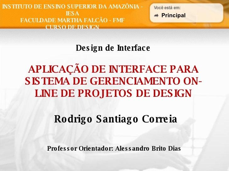Design de Interface APLICAÇÃO DE INTERFACE PARA SISTEMA DE GERENCIAMENTO ON-LINE DE PROJETOS DE DESIGN Rodrigo Santiago Co...