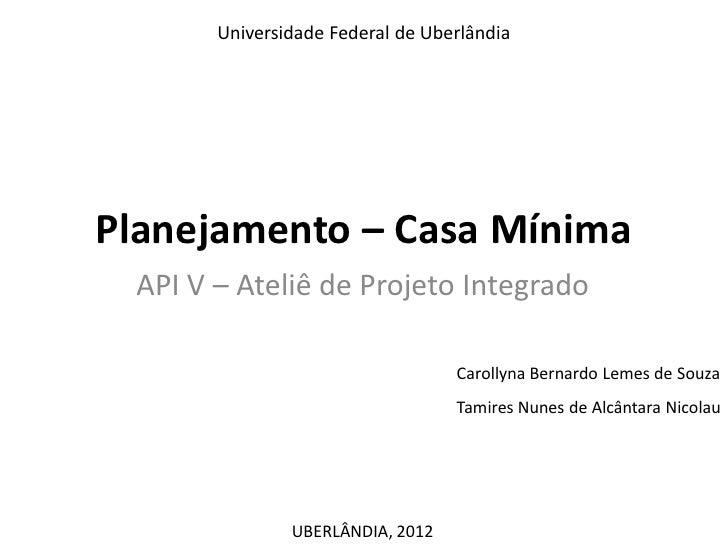 Universidade Federal de UberlândiaPlanejamento – Casa Mínima API V – Ateliê de Projeto Integrado                          ...