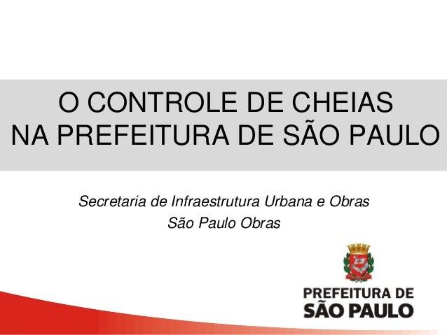 O CONTROLE DE CHEIAS NA PREFEITURA DE SÃO PAULO Secretaria de Infraestrutura Urbana e Obras São Paulo Obras