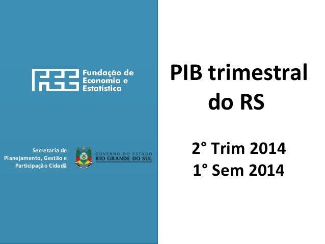 Secretaria de  Planejamento, Gestão e  Participação Cidadã  PIB trimestral  do RS  2° Trim 2014  1° Sem 2014