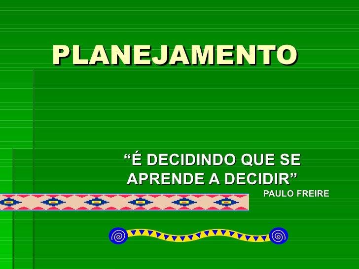 """PLANEJAMENTO  """" É DECIDINDO QUE SE  APRENDE A DECIDIR""""  PAULO FREIRE"""