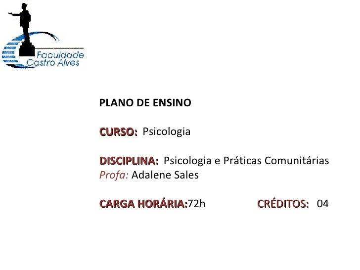 PLANO DE ENSINO CURSO:  Psicologia DISCIPLINA:  Psicologia e Práticas Comunitárias Profa:  Adalene Sales CARGA HORÁRIA: 72...