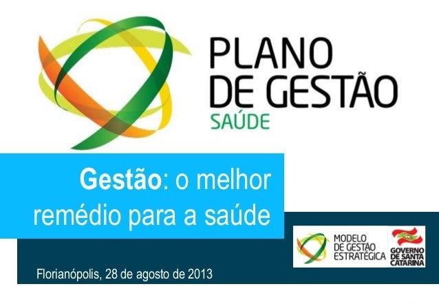 20130828 PlanoGestãoSaude.pptx 1  Gestão: o melhor  remédio para a saúde  Florianópolis, 28 de agosto de 2013