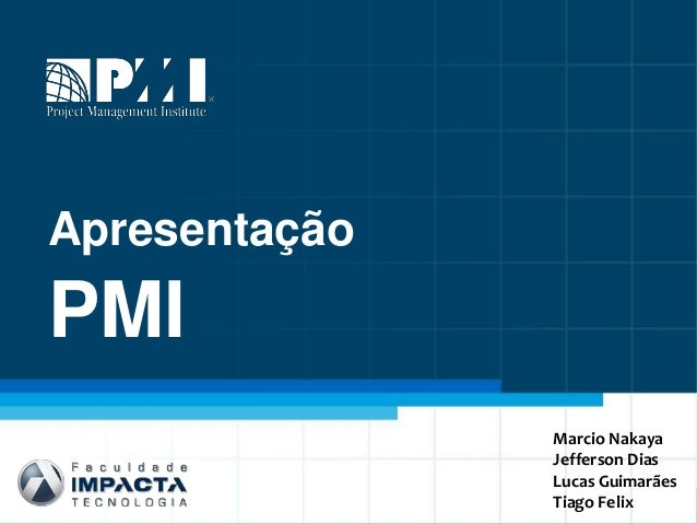 Apresentação PMI Marcio Nakaya Jefferson Dias Lucas Guimarães Tiago Felix