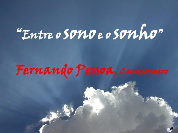 """Fernando Pessoa ,  Cancioneiro """" Entre o  sono   e o  sonho """""""
