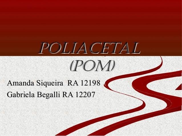 Poliacetal (PoM) Amanda Siqueira RA 12198 Gabriela Begalli RA 12207