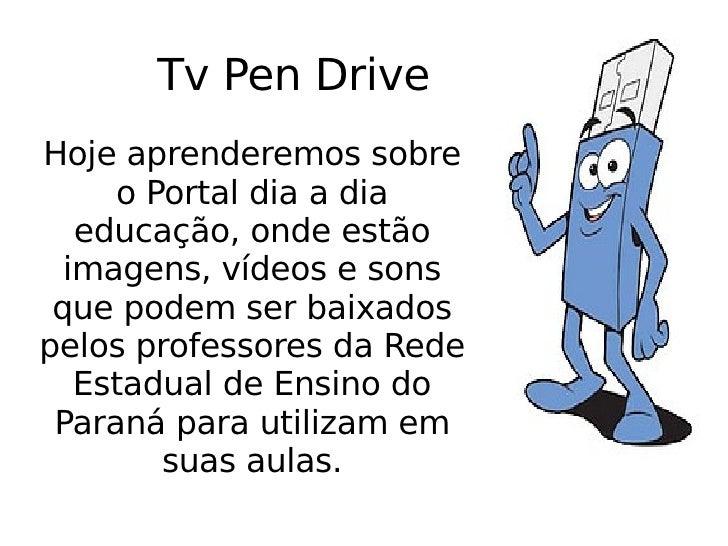 Tv Pen Drive Hoje aprenderemos sobre o Portal dia a dia educação, onde estão imagens, vídeos e sons que podem ser baixados...