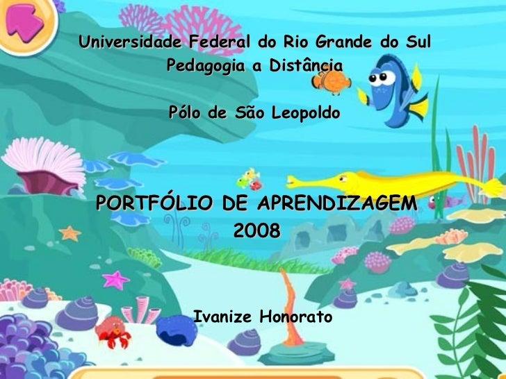 Universidade Federal do Rio Grande do Sul Pedagogia a Distância Pólo de São Leopoldo Ivanize Honorato PORTFÓLIO DE APRENDI...