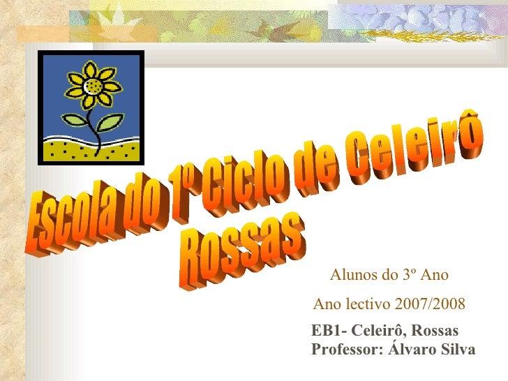 Escola do 1º Ciclo de Celeirô Rossas Alunos do 3º Ano Ano lectivo 2007/2008 EB1- Celeirô, Rossas Professor: Álvaro Silva