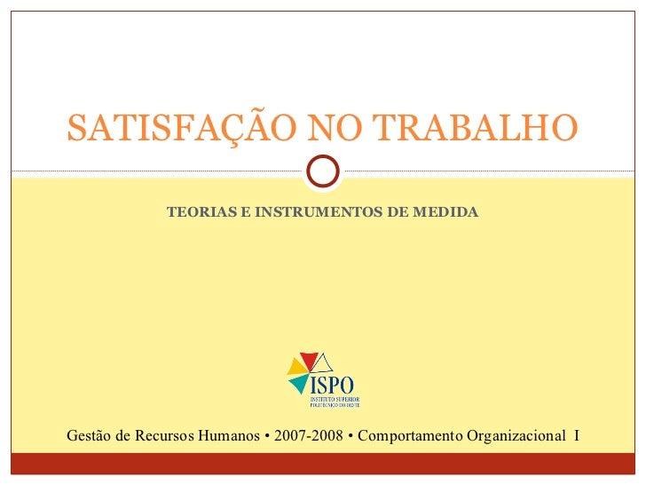 TEORIAS E INSTRUMENTOS DE MEDIDA SATISFAÇÃO NO TRABALHO Gestão de Recursos Humanos • 2007-2008 • Comportamento Organizacio...