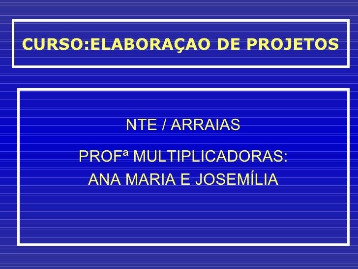 CURSO:ELABORAÇAO DE PROJETOS NTE / ARRAIAS PROFª MULTIPLICADORAS: ANA MARIA E JOSEMÍLIA