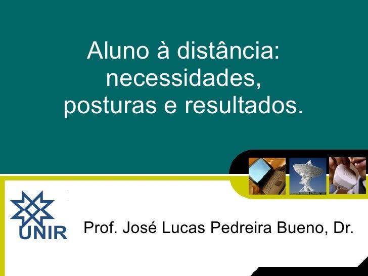 Aluno à distância: necessidades, posturas e resultados. Prof. José Lucas Pedreira Bueno, Dr.