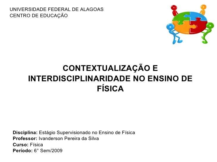 UNIVERSIDADE FEDERAL DE ALAGOAS CENTRO DE EDUCAÇÃO CONTEXTUALIZAÇÃO E INTERDISCIPLINARIDADE NO ENSINO DE FÍSICA Disciplina...