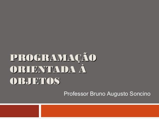 PROGRAMAÇÃOPROGRAMAÇÃO ORIENTADA ÀORIENTADA À OBJETOSOBJETOS Professor Bruno Augusto Soncino