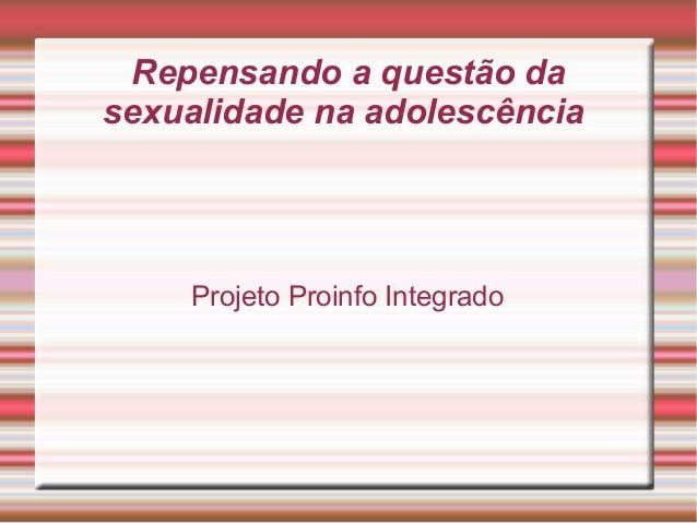 Repensando a questão da sexualidade na adolescência  Projeto Proinfo Integrado