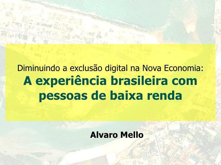 Diminuindo a exclusão digital na Nova Economia: A experiência brasileira com pessoas de baixa renda Alvaro Mello