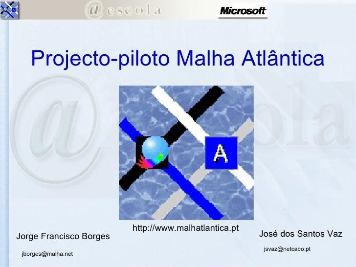 Projecto-piloto Malha Atlântica José dos Santos Vaz Jorge Francisco Borges [email_address] [email_address] http://www.malh...