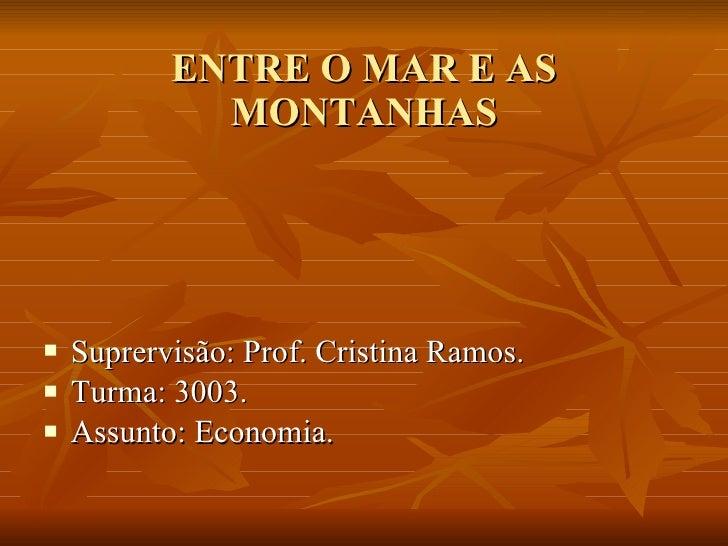 ENTRE O MAR E AS MONTANHAS <ul><li>Suprervisão: Prof. Cristina Ramos. </li></ul><ul><li>Turma: 3003. </li></ul><ul><li>Ass...