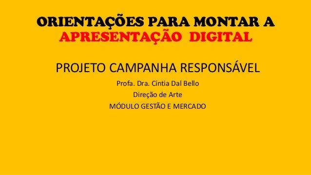 PROJETO CAMPANHA RESPONSÁVEL Profa. Dra. Cíntia Dal Bello Direção de Arte MÓDULO GESTÃO E MERCADO ORIENTAÇÕES PARA MONTAR ...