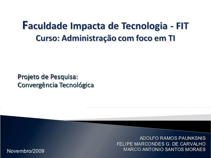 Projeto de Pesquisa: Convergência Tecnológica ADOLFO RAMOS PAUNKSNIS FELIPE MARCONDES G. DE CARVALHO MARCO ANTONIO SANTOS ...