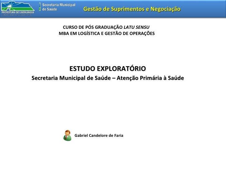 Gabriel Candelore de Faria ESTUDO EXPLORATÓRIO   Secretaria Municipal de Saúde – Atenção Primária à Saúde  Gestão de Supri...
