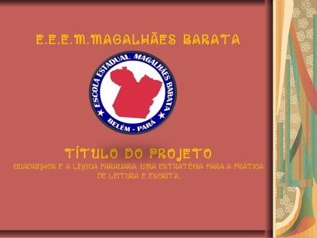 E.E.E.M.MAGALHÃES BARATA TÍTULO DO PROJETO QUADRINHOS E A LÍNGUA PARAUARA: UMA ESTRATÉGIA PARA A PRÁTICA DE LEITURA E ESCR...