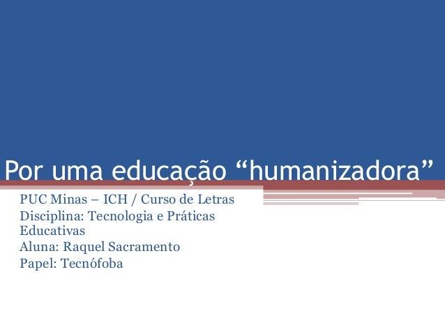 """Por uma educação """"humanizadora""""  PUC Minas – ICH / Curso de Letras  Disciplina: Tecnologia e Práticas  Educativas  Aluna: ..."""