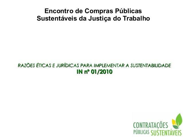 Encontro de Compras Públicas       Sustentáveis da Justiça do TrabalhoRAZÕES ÉTICAS E JURÍDICAS PARA IMPLEMENTAR A SUSTENT...