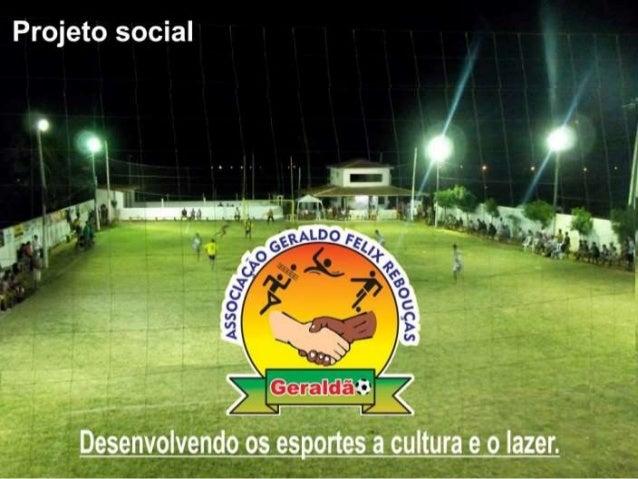 Associação Geraldo Felix Rebouças Projeto Social de Desenvolvimento e apoio aos esportes, cultura e lazer Apoio: Patronos:...