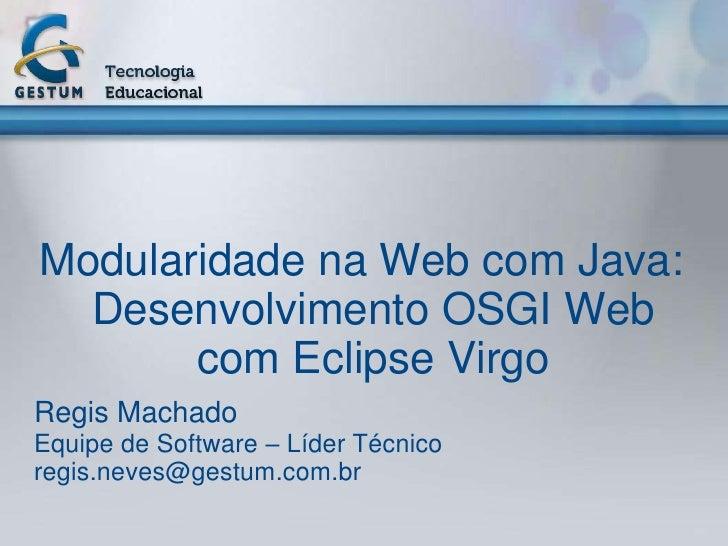 Modularidade na Web com Java:  Desenvolvimento OSGI Web       com Eclipse VirgoRegis MachadoEquipe de Software – Líder Téc...