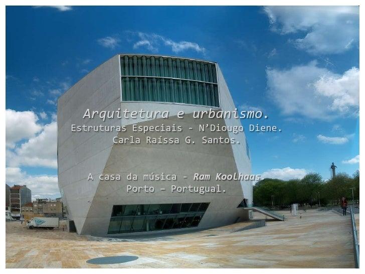 Arquitetura e urbanismo. Estruturas Especiais - N'Diougo Diene.        Carla Raíssa G. Santos.      A casa da música - Ram...