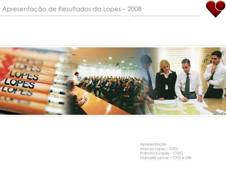 Apresentação de Resultados da Lopes – 2008 Apresentação Marcos Lopes – CEO Francisco Lopes – COO Marcello Leone – CFO e DRI