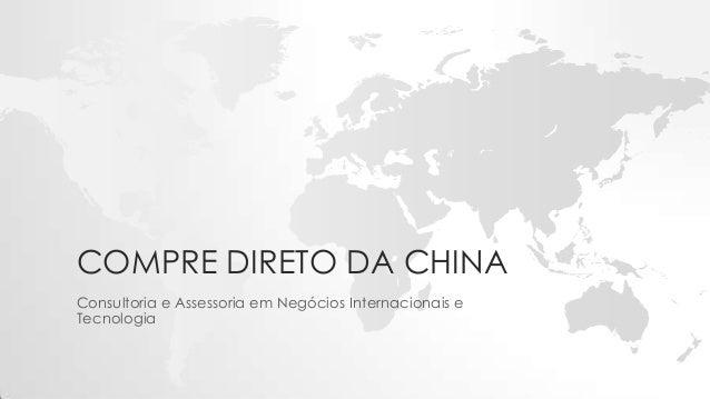COMPRE DIRETO DA CHINA Consultoria e Assessoria em Negócios Internacionais e Tecnologia