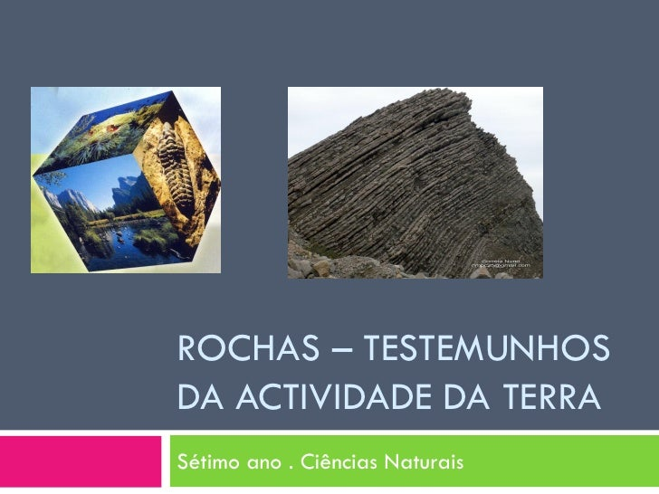 ROCHAS – TESTEMUNHOS DA ACTIVIDADE DA TERRA Sétimo ano . Ciências Naturais