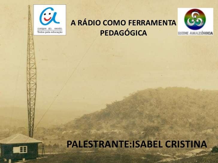 A RÁDIO COMO FERRAMENTA       PEDAGÓGICAPALESTRANTE:ISABEL CRISTINA