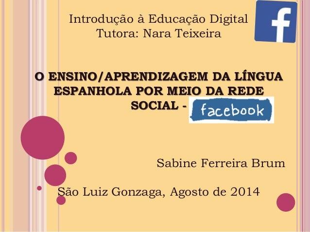 Introdução à Educação Digital  Tutora: Nara Teixeira  O ENSINO/APRENDIZAGEM DA LÍNGUA  ESPANHOLA POR MEIO DA REDE  SOCIAL ...