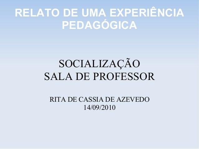 RELATO DE UMA EXPERIÊNCIA PEDAGÓGICA SOCIALIZAÇÃO SALA DE PROFESSOR RITA DE CASSIA DE AZEVEDO 14/09/2010