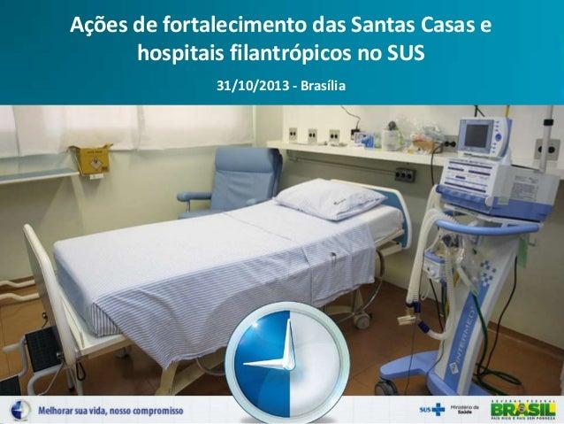 Ações de fortalecimento das Santas Casas e hospitais filantrópicos no SUS 31/10/2013 - Brasília